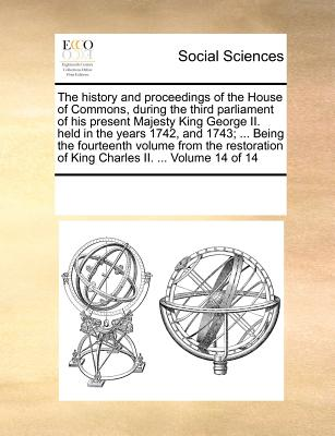 The History and Proceedings of the House of Commons, During the Third Parliament of His Present Majesty King George II. Held in the Years 1742, and 1743; ... Being the Fourteenth Volume from the Restoration of King Charles II. ... Volume 14 of 14 - Multiple Contributors