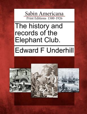 The History and Records of the Elephant Club. - Underhill, Edward Fitch