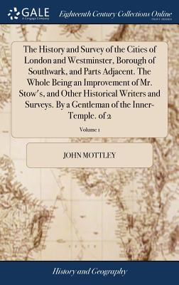 The History and Survey of the Cities of London and Westminster, Borough of Southwark, and Parts Adjacent. the Whole Being an Improvement of Mr. Stow's, and Other Historical Writers and Surveys. by a Gentleman of the Inner-Temple. of 2; Volume 1 - Mottley, John