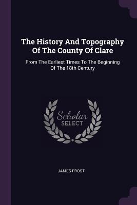 The History and Topography of the County of Clare: From the Earliest Times to the Beginning of the 18th Century - Frost, James