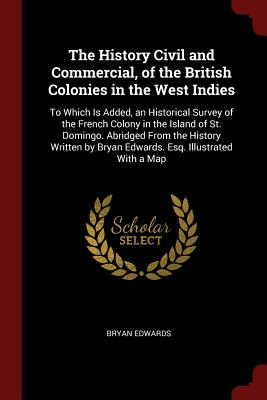 The History Civil and Commercial, of the British Colonies in the West Indies: To Which Is Added, an Historical Survey of the French Colony in the Island of St. Domingo. Abridged from the History Written by Bryan Edwards. Esq. Illustrated with a Map - Edwards, Bryan
