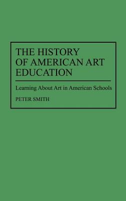 The History of American Art Education: Learning about Art in American Schools - Smith, Peter