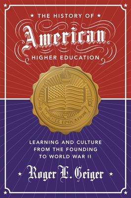 The History of American Higher Education: Learning and Culture from the Founding to World War II - Geiger, Roger L