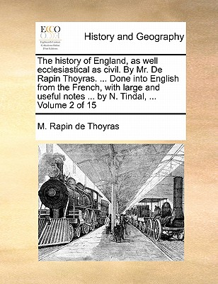 The History of England, as Well Ecclesiastical as Civil. by Mr. de Rapin Thoyras. ... Done Into English from the French, with Large and Useful Notes ... by N. Tindal, ... Volume 1 of 15 - Rapin De Thoyras, M