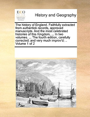 The History of England. Faithfully Extracted from Authentick Records, Approved Manuscripts. and the Most Celebrated Histories of This Kingdom, ... in Two Volumes. ... the Fourth Edition, Carefully Corrected; And Very Much Improv'd; .. Volume 1 of 2 - Multiple Contributors, See Notes