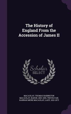 The History of England from the Accession of James II - Macaulay, Thomas Babington, and Trevelyan, Hannah More Macaulay