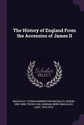 The History of England from the Accession of James II - Macaulay, Thomas Babington Macaulay, and Trevelyan, Hannah More Macaulay