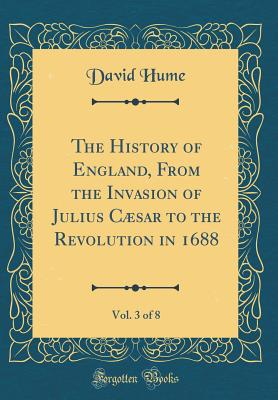 The History of England, From the Invasion of Julius Cæsar to the Revolution in 1688, Vol. 3 of 8 (Classic Reprint) - Hume, David