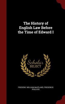 The History of English Law Before the Time of Edward I - Maitland, Frederic William, and Pollock, Frederick, Sir