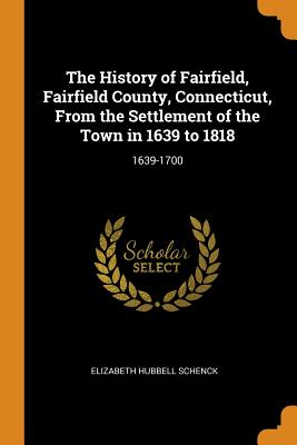 The History of Fairfield, Fairfield County, Connecticut, from the Settlement of the Town in 1639 to 1818: 1639-1700 - Schenck, Elizabeth Hubbell
