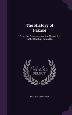 The History of France: From the Foundation of the Monarchy to the Death of Louis XVI - Grimshaw, William