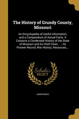 The History of Grundy County, Missouri: An Encyclopedia of Useful Information, and a Compendium of Actual Facts. It Contains a Condensed History of the State of Missouri and Its Chief Cities ...; Its Pioneer Record, War History, Resources, ... - Anonymous (Creator)