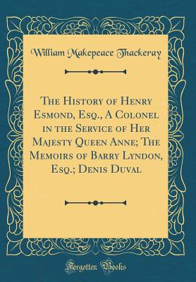 The History of Henry Esmond, Esq., a Colonel in the Service of Her Majesty Queen Anne; The Memoirs of Barry Lyndon, Esq.; Denis Duval (Classic Reprint) - Thackeray, William Makepeace