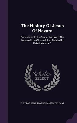 The History of Jesus of Nazara: Considered in Its Connection with the National Life of Israel, and Related in Detail, Volume 5 - Keim, Theodor, and Edmund Martin Geldart (Creator)