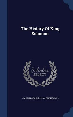 The History of King Solomon - (Mrs ), M a Hallock, and (King ), Solomon