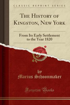 The History of Kingston, New York: From Its Early Settlement to the Year 1820 (Classic Reprint) - Schoonmaker, Marius
