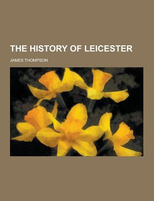 The History of Leicester - Thompson, James, Dr.