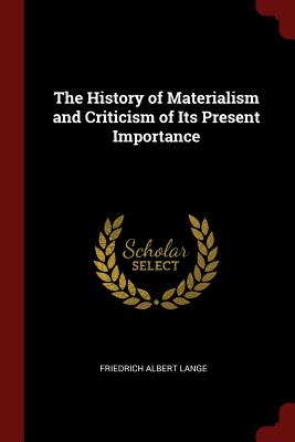 The History of Materialism and Criticism of Its Present Importance - Lange, Friedrich Albert