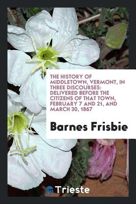 The History of Middletown, Vermont, in Three Discourses: Delivered Before the Citizens of That Town, February 7 and 21, and March 30, 1867 - Frisbie, Barnes