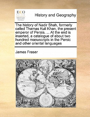 The History of Nadir Shah, Formerly Called Thamas Kuli Khan, the Present Emperor of Persia. ... at the End Is Inserted, a Catalogue of about Two Hundred Manuscripts in the Persic and Other Oriental Languages - Fraser, James, Professor