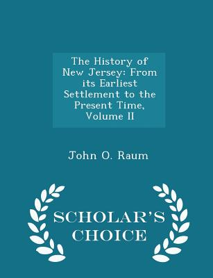 The History of New Jersey: From Its Earliest Settlement to the Present Time, Volume II - Scholar's Choice Edition - Raum, John O