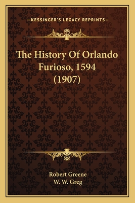 The History of Orlando Furioso, 1594 (1907) - Greene, Robert, and Greg, W W (Editor)