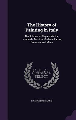 The History of Painting in Italy: The Schools of Naples, Venice, Lombardy, Mantua, Modena, Parma, Cremona, and Milan - Lanzi, Luigi Antonio