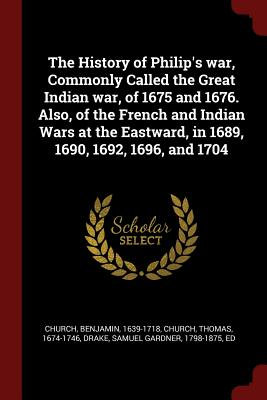 The History of Philip's War, Commonly Called the Great Indian War, of 1675 and 1676. Also, of the French and Indian Wars at the Eastward, in 1689, 1690, 1692, 1696, and 1704 - Church, Benjamin