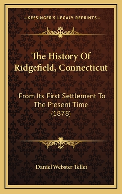 The History of Ridgefield, Connecticut: From Its First Settlement to the Present Time (1878) - Teller, Daniel Webster