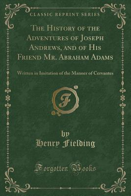 The History of the Adventures of Joseph Andrews, and of His Friend Mr. Abraham Adams: Written in Imitation of the Manner of Cervantes (Classic Reprint) - Fielding, Henry