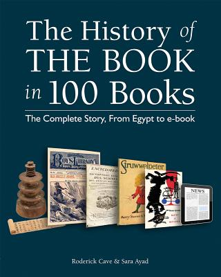The History of the Book in 100 Books: The Complete Story, from Egypt to E-Book - Cave, Roderick, and Ayad, Sara