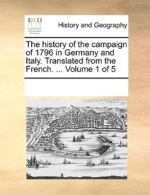 The History of the Campaign of 1796 in Germany and Italy. Translated from the French. ... Volume 1 of 5 - Multiple Contributors