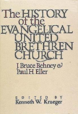 The History of the Evangelical United Brethren Church - Behney, J Bruce, and Eller, Paul Himmel, and Krueger, Kenneth W (Editor)