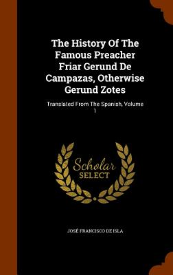 The History of the Famous Preacher Friar Gerund de Campazas, Otherwise Gerund Zotes: Translated from the Spanish, Volume 1 - Jose Francisco De Isla (Creator)