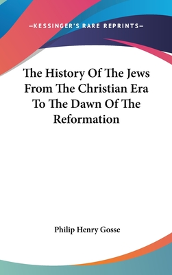 The History of the Jews from the Christian Era to the Dawn of the Reformation - Gosse, Philip Henry