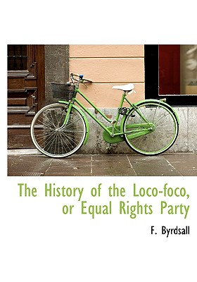 The History of the Loco-Foco, or Equal Rights Party - Byrdsall, F