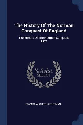 The History of the Norman Conquest of England: The Effects of the Norman Conquest, 1876 - Freeman, Edward Augustus