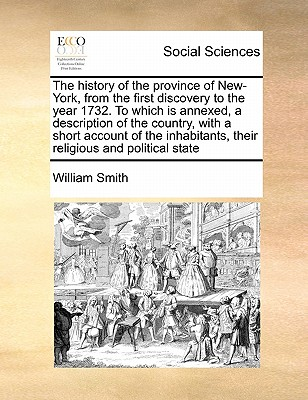 The History of the Province of New-York, from the First Discovery to the Year 1732. to Which Is Annexed, a Description of the Country, with a Short Account of the Inhabitants, Their Religious and Political State - Smith, William, Jr.