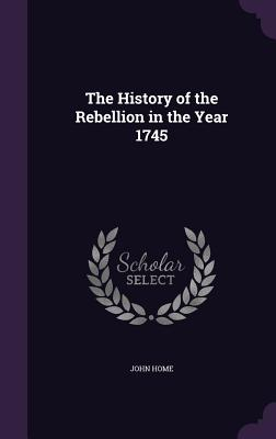 The History of the Rebellion in the Year 1745 - Home, John