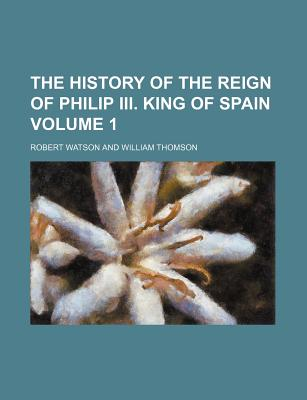 The History of the Reign of Philip III. King of Spain Volume 1 - Watson, Robert