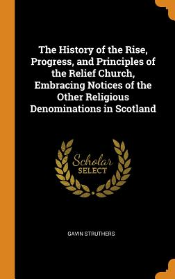 The History of the Rise, Progress, and Principles of the Relief Church, Embracing Notices of the Other Religious Denominations in Scotland - Struthers, Gavin