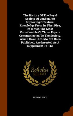 The History of the Royal Society of London for Improving of Natural Knowledge from Its First Rise, in Which the Most Considerable of Those Papers Communicated to the Society, Which Have Hitherto Not Been Published, Are Inserted as a Supplement to the - Birch, Thomas