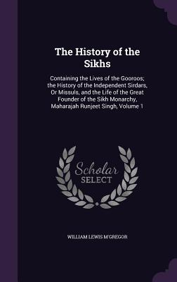 The History of the Sikhs: Containing the Lives of the Gooroos; The History of the Independent Sirdars, or Missuls, and the Life of the Great Founder of the Sikh Monarchy, Maharajah Runjeet Singh, Volume 1 - M'Gregor, William Lewis