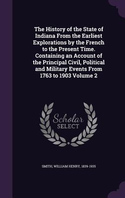 The History of the State of Indiana from the Earliest Explorations by the French to the Present Time. Containing an Account of the Principal Civil, Political and Military Events from 1763 to 1903 Volume 2 - Smith, William Henry 1839-1935 (Creator)