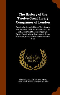 The History of the Twelve Great Livery Companies of London: Principally Compiled from Their Grants and Records: With an Historical Essay, and Accounts of Each Company, Its Origin, Constitution, Government Dress, Customs, Halls, and Trust Estates and Cha - Herbert, William, MD, and Finch, Charles Arthur Wynne