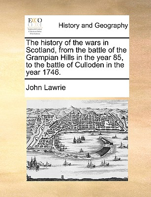 The History of the Wars in Scotland, from the Battle of the Grampian Hills in the Year 85, to the Battle of Culloden in the Year 1746. - Lawrie, John