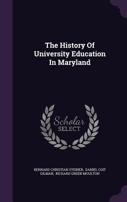 The History of University Education in Maryland - Steiner, Bernard Christian, and Daniel Coit Gilman (Creator), and Richard Green Moulton (Creator)