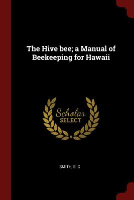 The Hive Bee; A Manual of Beekeeping for Hawaii - Smith, E C