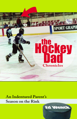 The Hockey Dad Chronicles: An Indentured Parent's Season on the Rink - Wenck, Ed