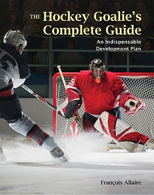 The Hockey Goalie's Complete Guide: An Essential Development Plan - Allaire, Francois